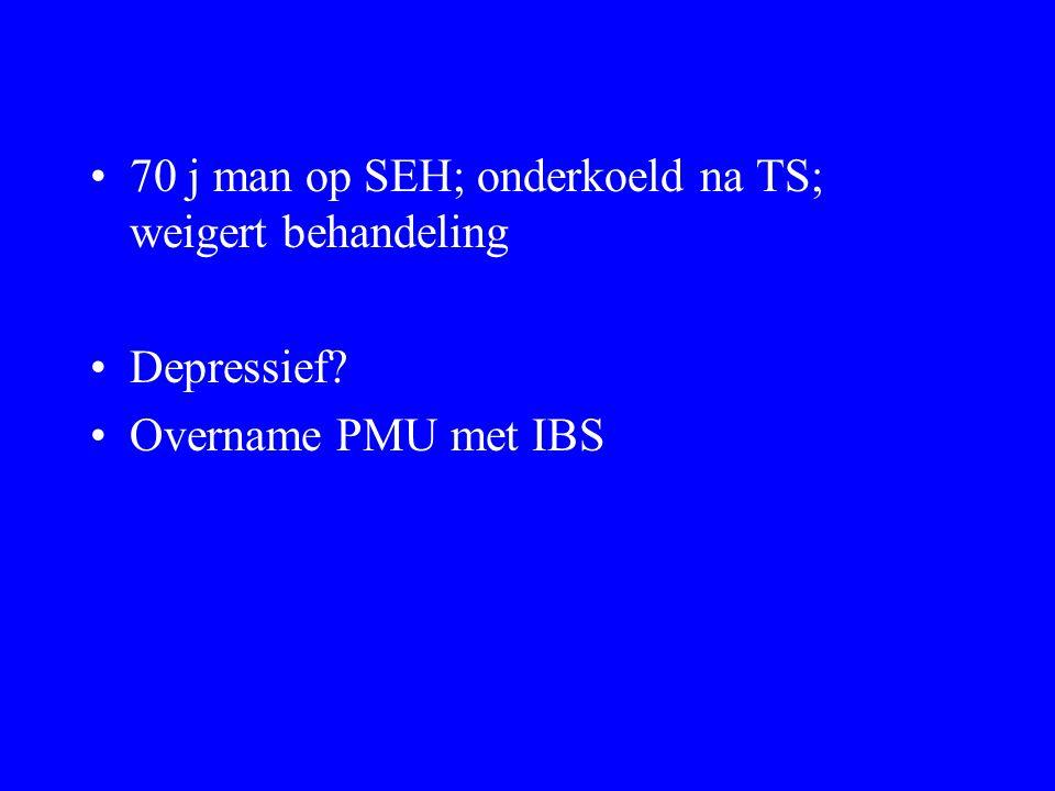 70 j man op SEH; onderkoeld na TS; weigert behandeling Depressief? Overname PMU met IBS