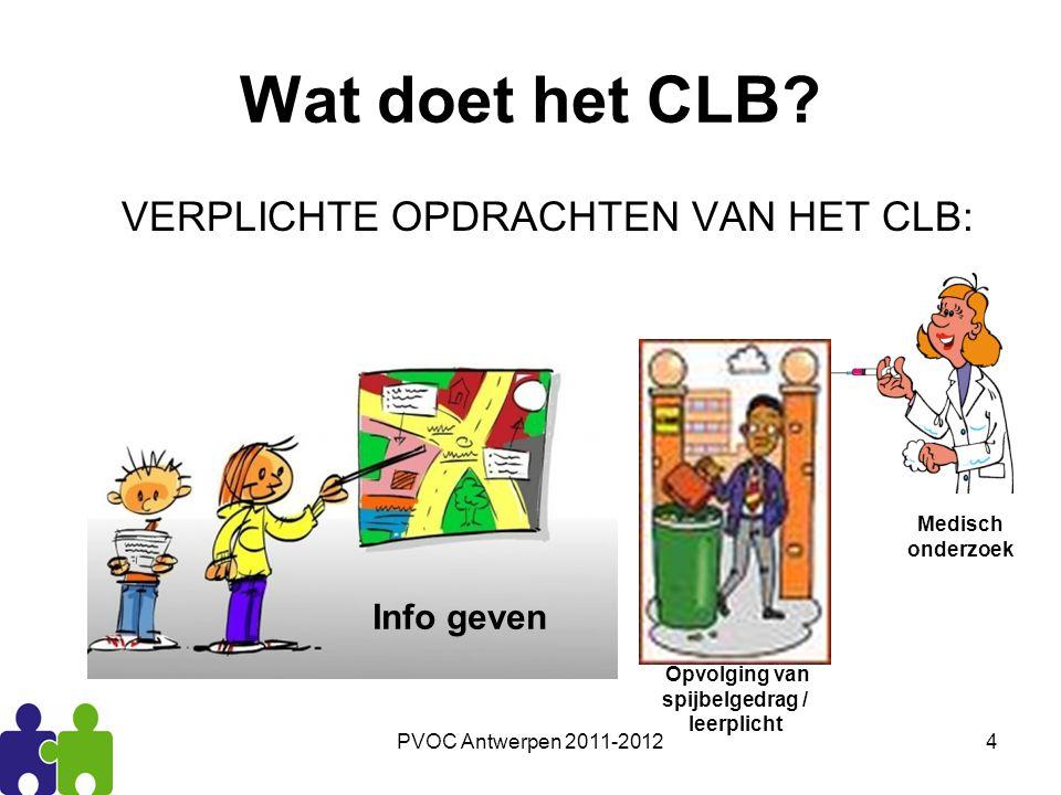 PVOC Antwerpen 2011-20124 Wat doet het CLB? VERPLICHTE OPDRACHTEN VAN HET CLB: Info geven Opvolging van spijbelgedrag / leerplicht Medisch onderzoek