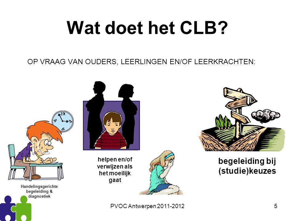 PVOC Antwerpen 2011-20125 Wat doet het CLB? OP VRAAG VAN OUDERS, LEERLINGEN EN/OF LEERKRACHTEN: Handelingsgerichte begeleiding & diagnostiek helpen en