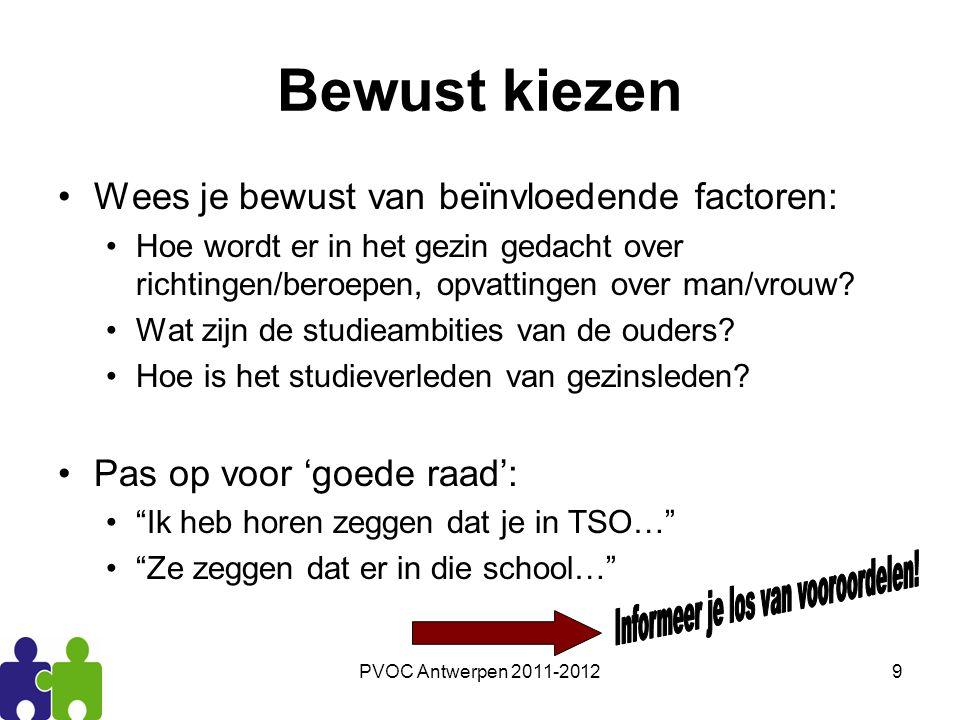 PVOC Antwerpen 2011-20129 Bewust kiezen Wees je bewust van beïnvloedende factoren: Hoe wordt er in het gezin gedacht over richtingen/beroepen, opvatti