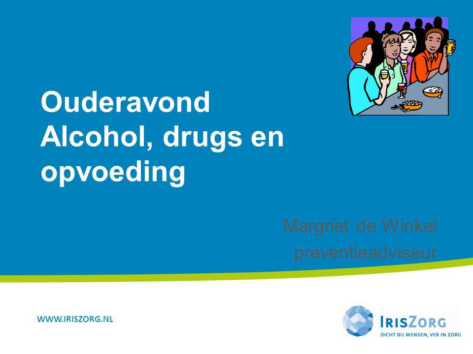 WWW.IRISZORG.NL Ouderavond Alcohol, drugs en opvoeding Margriet de Winkel preventieadviseur