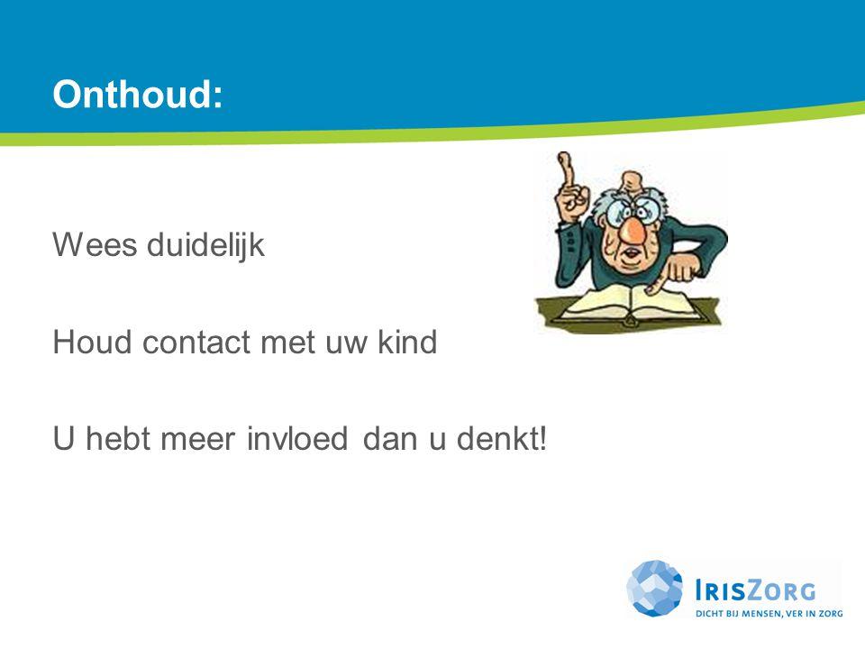 Onthoud: Wees duidelijk Houd contact met uw kind U hebt meer invloed dan u denkt!