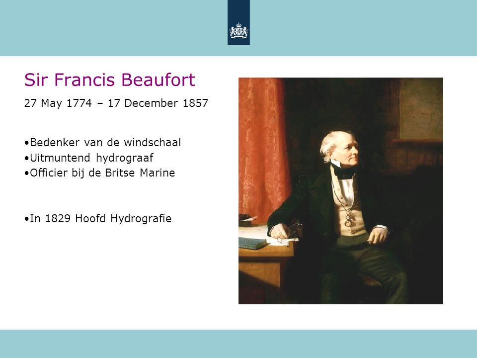 Sir Francis Beaufort 27 May 1774 – 17 December 1857 Bedenker van de windschaal Uitmuntend hydrograaf Officier bij de Britse Marine In 1829 Hoofd Hydro