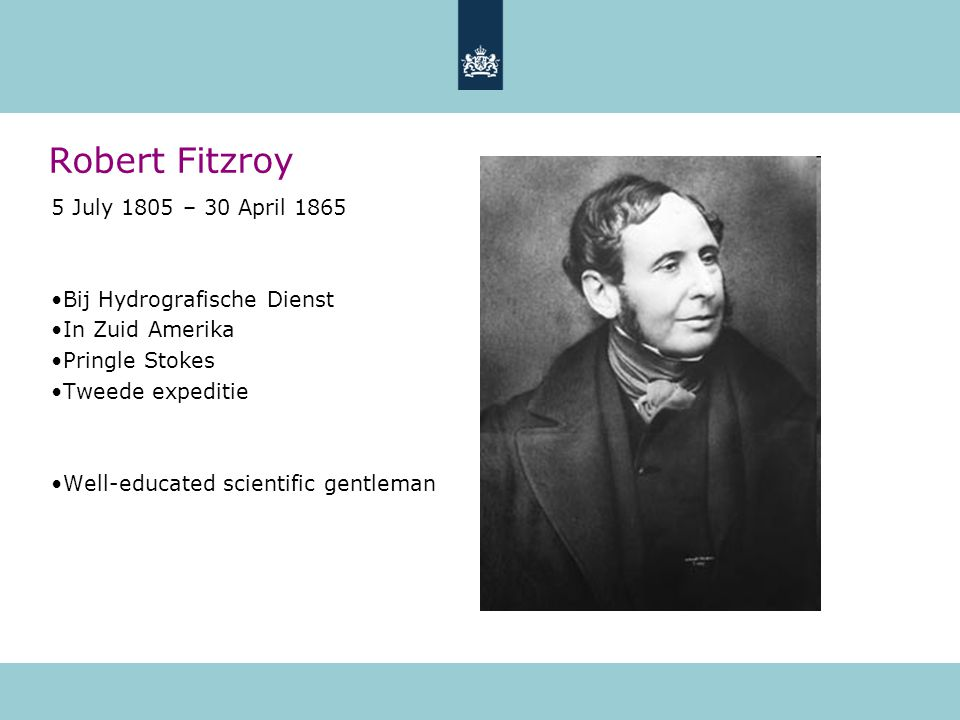 Robert Fitzroy 5 July 1805 – 30 April 1865 Bij Hydrografische Dienst In Zuid Amerika Pringle Stokes Tweede expeditie Well-educated scientific gentlema