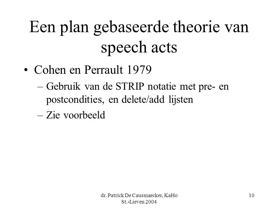 dr. Patrick De Causmaecker, KaHo St.-Lieven 2004 10 Een plan gebaseerde theorie van speech acts Cohen en Perrault 1979 –Gebruik van de STRIP notatie m
