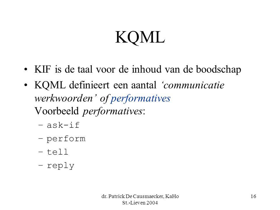 dr. Patrick De Causmaecker, KaHo St.-Lieven 2004 16 KQML KIF is de taal voor de inhoud van de boodschap KQML definieert een aantal 'communicatie werkw