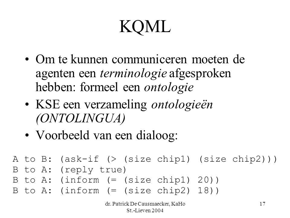 dr. Patrick De Causmaecker, KaHo St.-Lieven 2004 17 KQML Om te kunnen communiceren moeten de agenten een terminologie afgesproken hebben: formeel een