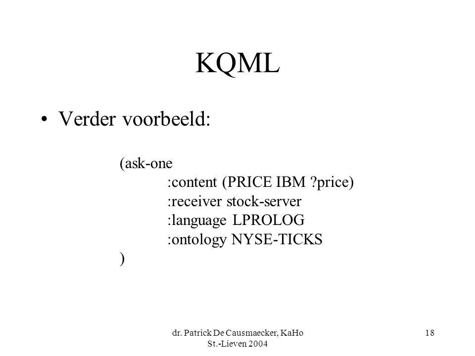 dr. Patrick De Causmaecker, KaHo St.-Lieven 2004 18 KQML Verder voorbeeld: (ask-one :content (PRICE IBM ?price) :receiver stock-server :language LPROL