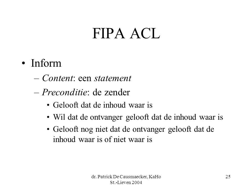 dr. Patrick De Causmaecker, KaHo St.-Lieven 2004 25 FIPA ACL Inform –Content: een statement –Preconditie: de zender Gelooft dat de inhoud waar is Wil