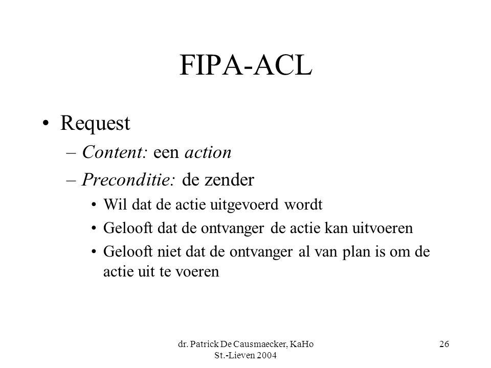 dr. Patrick De Causmaecker, KaHo St.-Lieven 2004 26 FIPA-ACL Request –Content: een action –Preconditie: de zender Wil dat de actie uitgevoerd wordt Ge