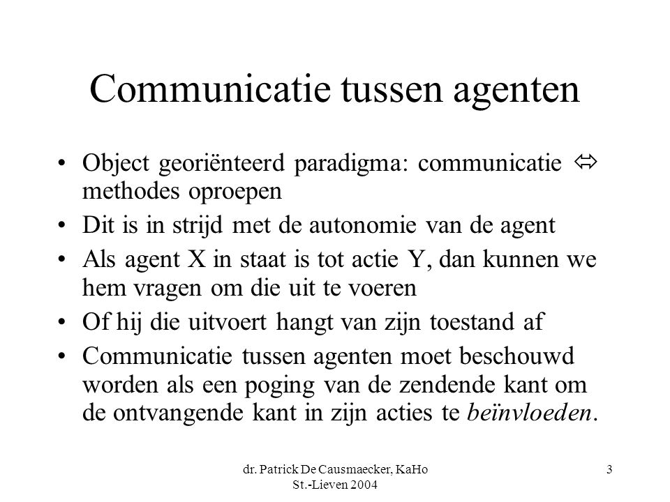 dr. Patrick De Causmaecker, KaHo St.-Lieven 2004 3 Communicatie tussen agenten Object georiënteerd paradigma: communicatie  methodes oproepen Dit is