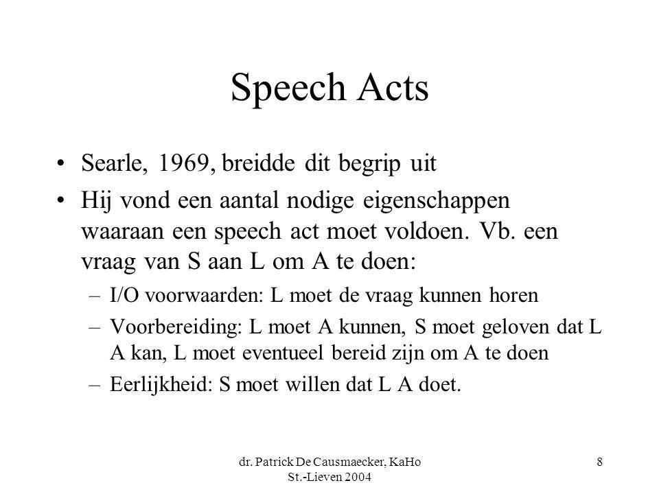 dr. Patrick De Causmaecker, KaHo St.-Lieven 2004 8 Speech Acts Searle, 1969, breidde dit begrip uit Hij vond een aantal nodige eigenschappen waaraan e