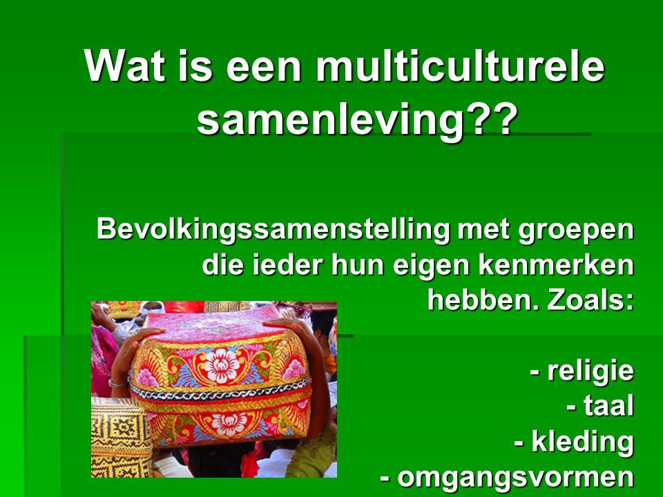 Wat is een multiculturele samenleving?? Bevolkingssamenstelling met groepen die ieder hun eigen kenmerken hebben. Zoals: - religie - taal - kleding -
