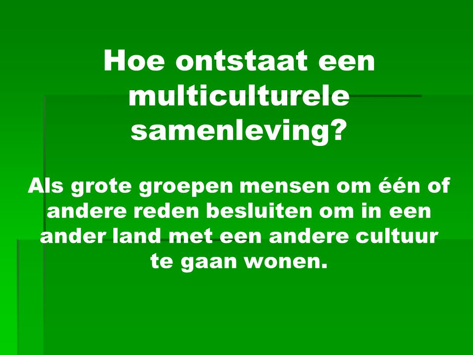 Hoe ontstaat een multiculturele samenleving? Als grote groepen mensen om één of andere reden besluiten om in een ander land met een andere cultuur te