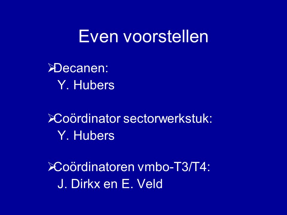 Even voorstellen  Decanen: Y. Hubers  Coördinator sectorwerkstuk: Y. Hubers  Coördinatoren vmbo-T3/T4: J. Dirkx en E. Veld