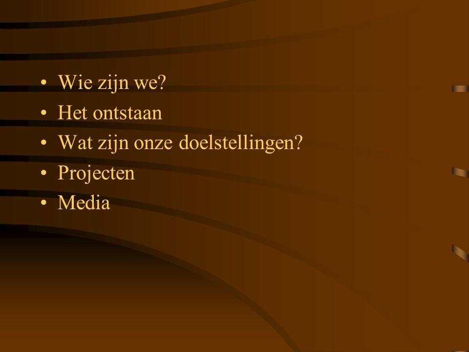 Wie zijn we? Het ontstaan Wat zijn onze doelstellingen? Projecten Media