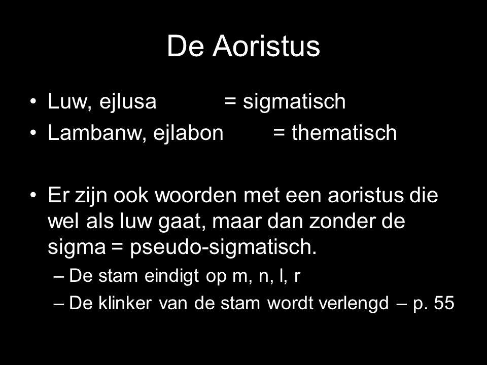 De Aoristus Luw, ejlusa = sigmatisch Lambanw, ejlabon = thematisch Er zijn ook woorden met een aoristus die wel als luw gaat, maar dan zonder de sigma