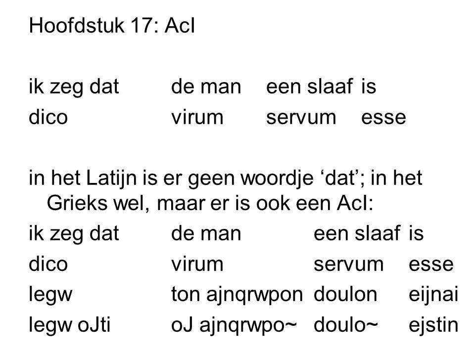 Hoofdstuk 17: AcI ik zeg dat de man een slaaf is dico virum servum esse in het Latijn is er geen woordje 'dat'; in het Grieks wel, maar er is ook een