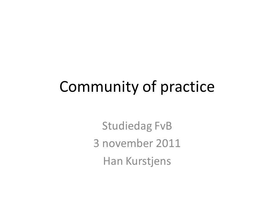 Community of practice Studiedag FvB 3 november 2011 Han Kurstjens