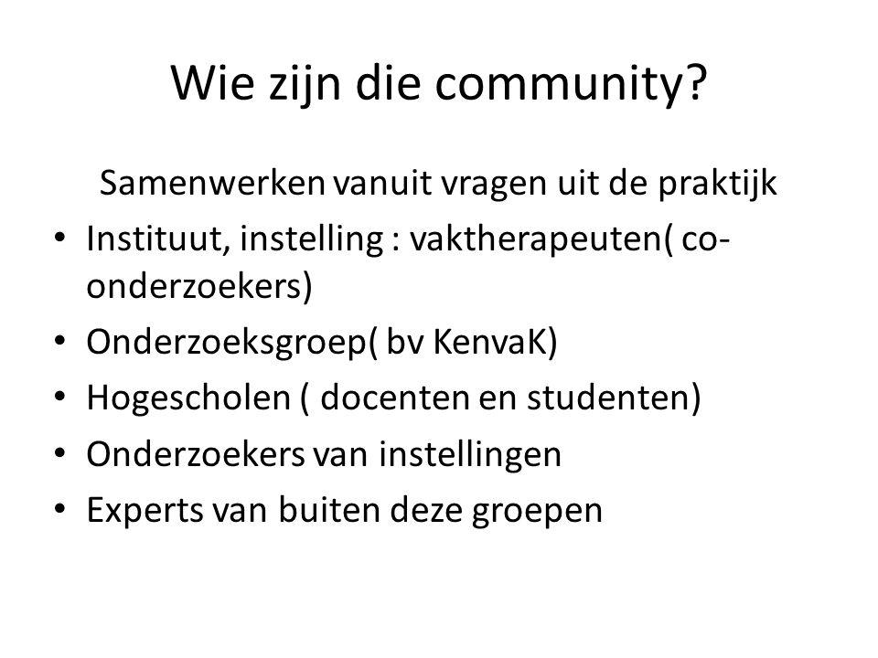 Wie zijn die community? Samenwerken vanuit vragen uit de praktijk Instituut, instelling : vaktherapeuten( co- onderzoekers) Onderzoeksgroep( bv KenvaK