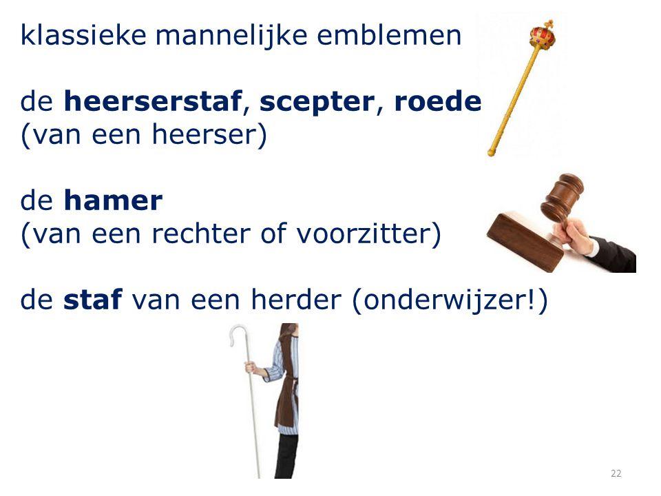 22 klassieke mannelijke emblemen de heerserstaf, scepter, roede (van een heerser) de hamer (van een rechter of voorzitter) de staf van een herder (onderwijzer!)