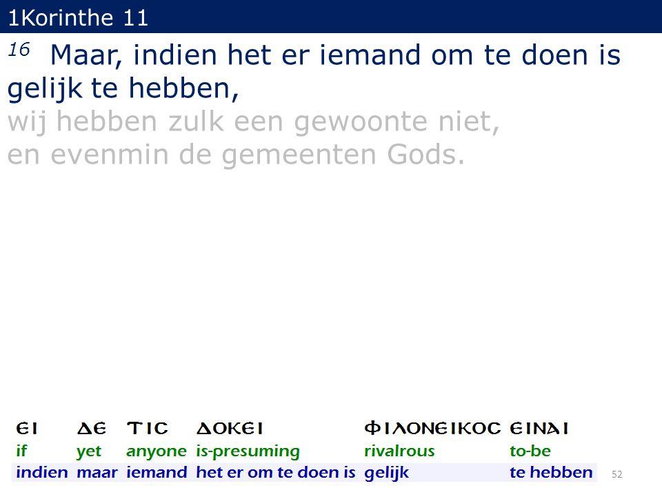 1Korinthe 11 16 Maar, indien het er iemand om te doen is gelijk te hebben, wij hebben zulk een gewoonte niet, en evenmin de gemeenten Gods. 52