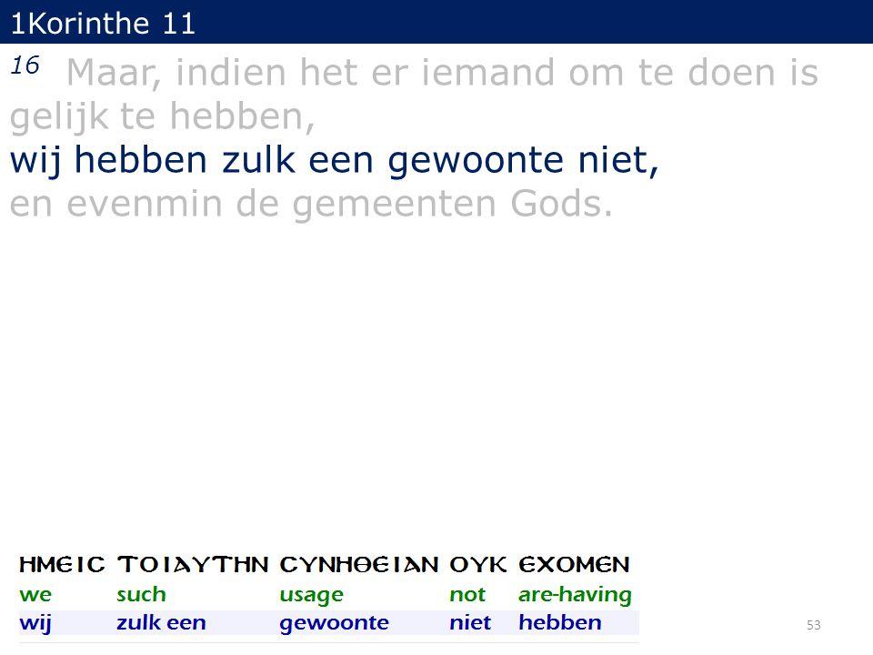 1Korinthe 11 16 Maar, indien het er iemand om te doen is gelijk te hebben, wij hebben zulk een gewoonte niet, en evenmin de gemeenten Gods. 53