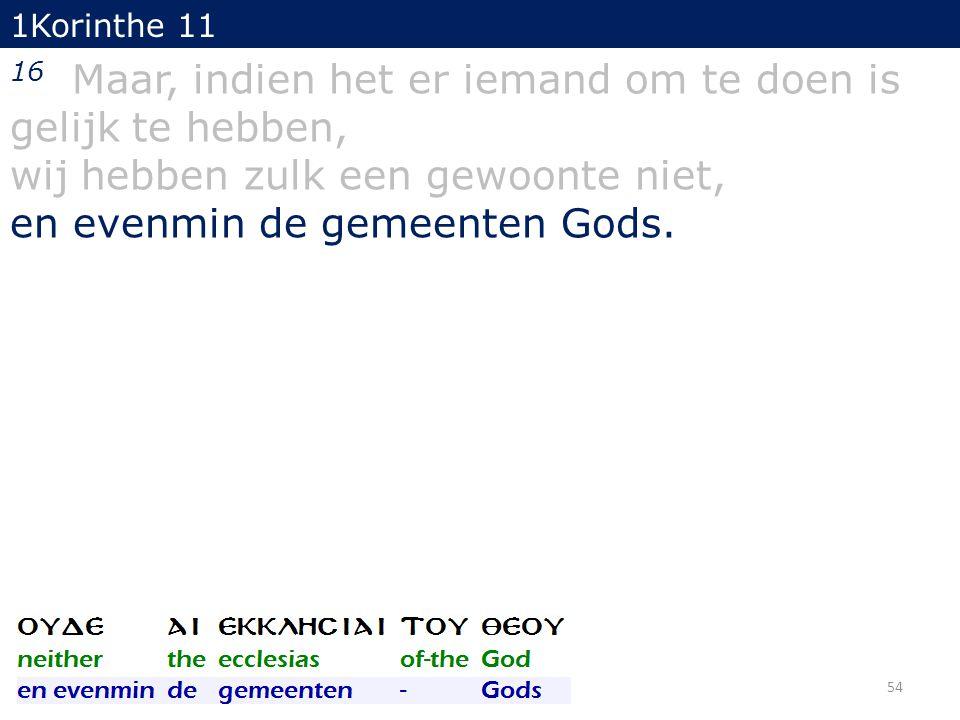 1Korinthe 11 16 Maar, indien het er iemand om te doen is gelijk te hebben, wij hebben zulk een gewoonte niet, en evenmin de gemeenten Gods. 54