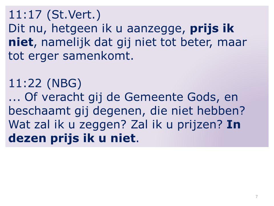 7 11:17 (St.Vert.) Dit nu, hetgeen ik u aanzegge, prijs ik niet, namelijk dat gij niet tot beter, maar tot erger samenkomt. 11:22 (NBG)... Of veracht