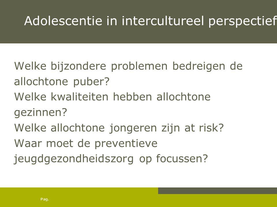 Pag. Adolescentie in intercultureel perspectief Welke bijzondere problemen bedreigen de allochtone puber? Welke kwaliteiten hebben allochtone gezinnen