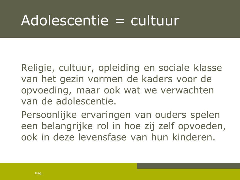 Pag. Adolescentie = cultuur Religie, cultuur, opleiding en sociale klasse van het gezin vormen de kaders voor de opvoeding, maar ook wat we verwachten