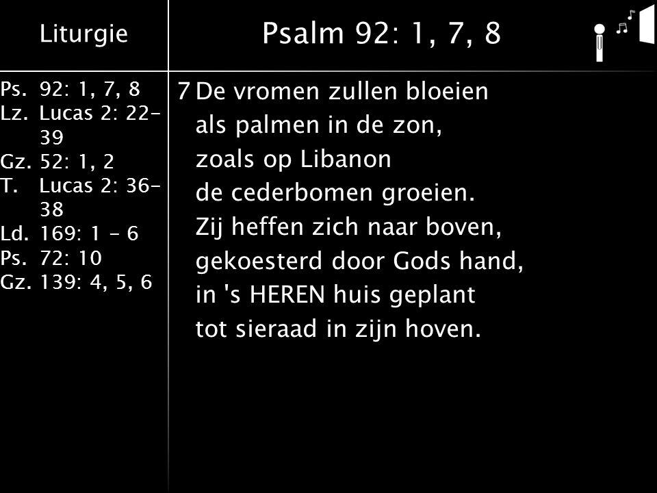 Liturgie Ps.92: 1, 7, 8 Lz.Lucas 2: 22- 39 Gz.52: 1, 2 T.Lucas 2: 36- 38 Ld.169: 1 - 6 Ps.72: 10 Gz.139: 4, 5, 6 7De vromen zullen bloeien als palmen in de zon, zoals op Libanon de cederbomen groeien.