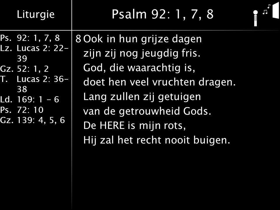 Liturgie Ps.92: 1, 7, 8 Lz.Lucas 2: 22- 39 Gz.52: 1, 2 T.Lucas 2: 36- 38 Ld.169: 1 - 6 Ps.72: 10 Gz.139: 4, 5, 6 8Ook in hun grijze dagen zijn zij nog jeugdig fris.