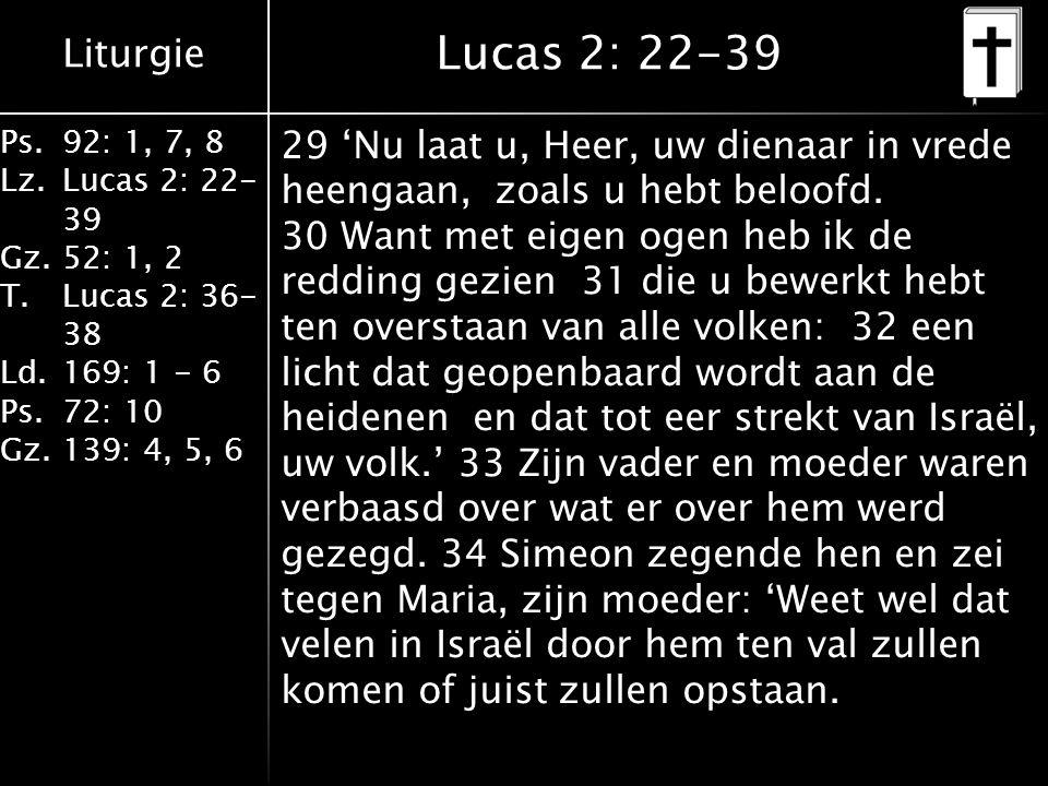 Liturgie Ps.92: 1, 7, 8 Lz.Lucas 2: 22- 39 Gz.52: 1, 2 T.Lucas 2: 36- 38 Ld.169: 1 - 6 Ps.72: 10 Gz.139: 4, 5, 6 Lucas 2: 22-39 29 'Nu laat u, Heer, uw dienaar in vrede heengaan, zoals u hebt beloofd.