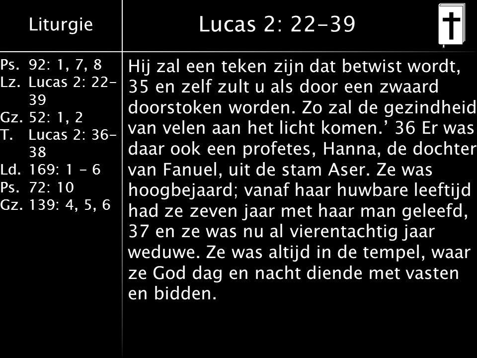Liturgie Ps.92: 1, 7, 8 Lz.Lucas 2: 22- 39 Gz.52: 1, 2 T.Lucas 2: 36- 38 Ld.169: 1 - 6 Ps.72: 10 Gz.139: 4, 5, 6 Lucas 2: 22-39 Hij zal een teken zijn dat betwist wordt, 35 en zelf zult u als door een zwaard doorstoken worden.