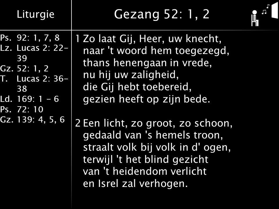Liturgie Ps.92: 1, 7, 8 Lz.Lucas 2: 22- 39 Gz.52: 1, 2 T.Lucas 2: 36- 38 Ld.169: 1 - 6 Ps.72: 10 Gz.139: 4, 5, 6 1Zo laat Gij, Heer, uw knecht, naar t woord hem toegezegd, thans henengaan in vrede, nu hij uw zaligheid, die Gij hebt toebereid, gezien heeft op zijn bede.