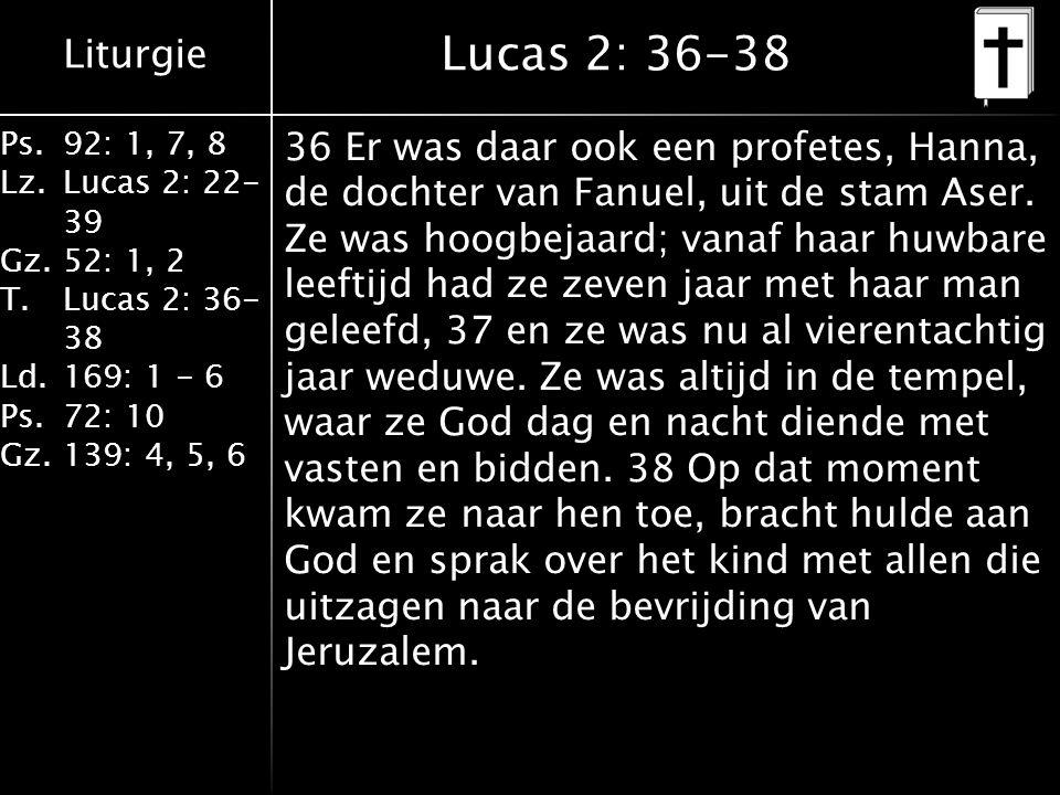 Liturgie Ps.92: 1, 7, 8 Lz.Lucas 2: 22- 39 Gz.52: 1, 2 T.Lucas 2: 36- 38 Ld.169: 1 - 6 Ps.72: 10 Gz.139: 4, 5, 6 Lucas 2: 36-38 36 Er was daar ook een profetes, Hanna, de dochter van Fanuel, uit de stam Aser.