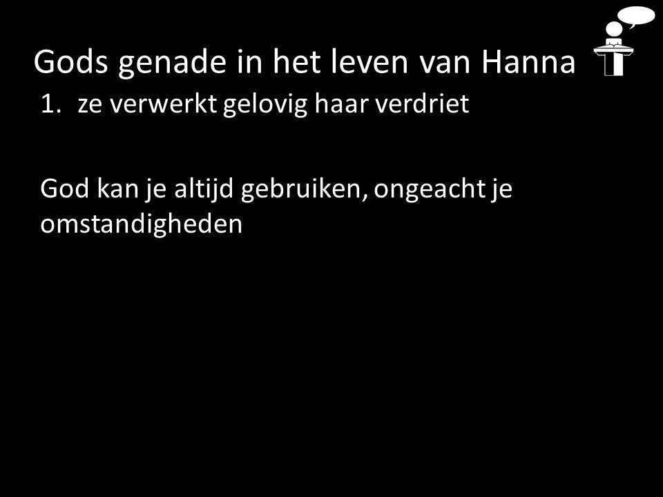 Gods genade in het leven van Hanna 1.ze verwerkt gelovig haar verdriet God kan je altijd gebruiken, ongeacht je omstandigheden
