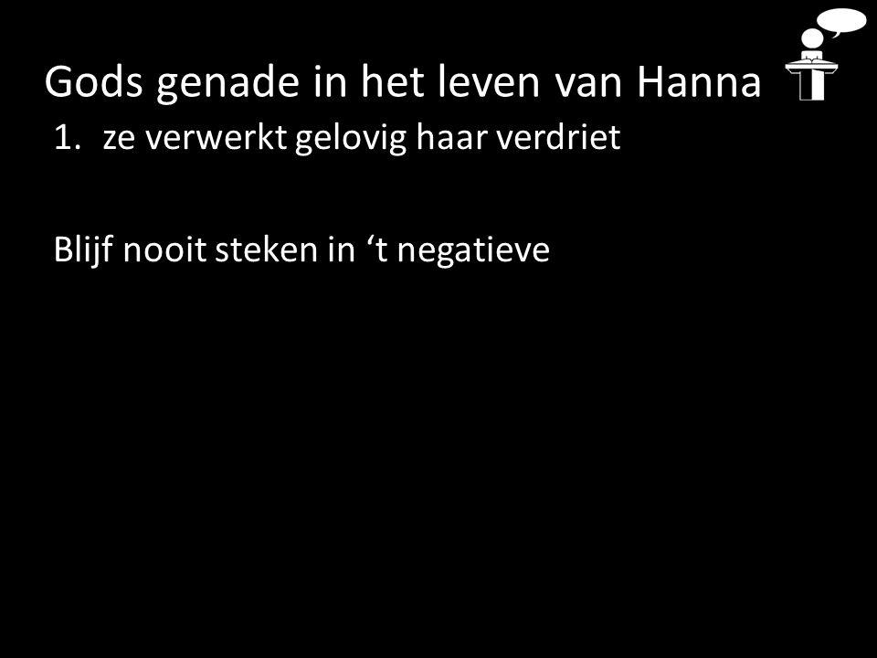 Gods genade in het leven van Hanna 1.ze verwerkt gelovig haar verdriet Blijf nooit steken in 't negatieve