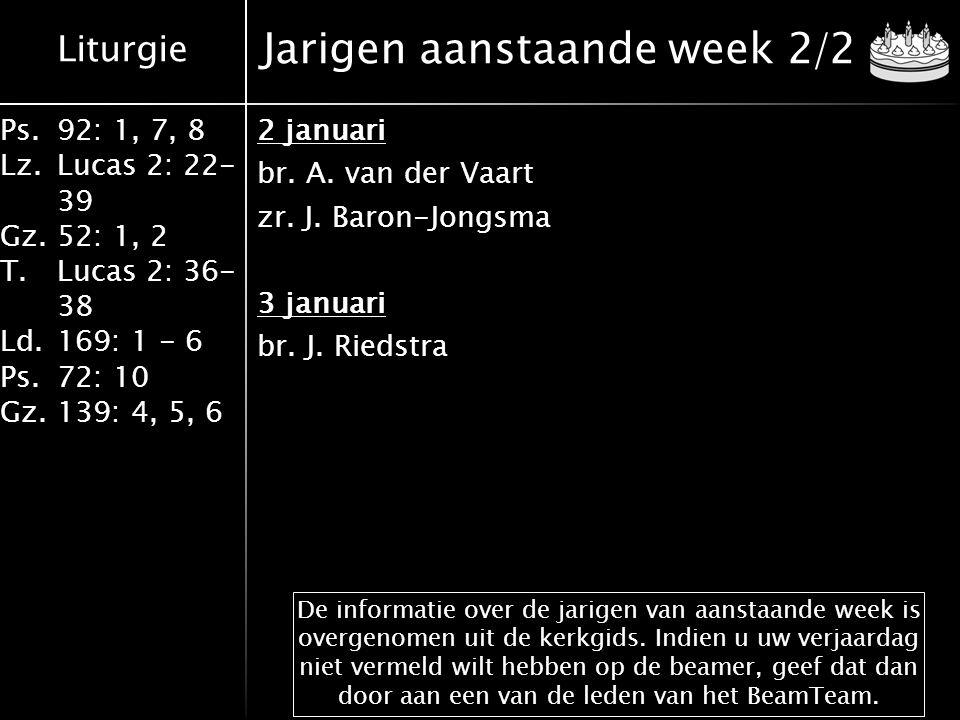 Liturgie Ps.92: 1, 7, 8 Lz.Lucas 2: 22- 39 Gz.52: 1, 2 T.Lucas 2: 36- 38 Ld.169: 1 - 6 Ps.72: 10 Gz.139: 4, 5, 6 Jarigen aanstaande week 2/2 2 januari br.