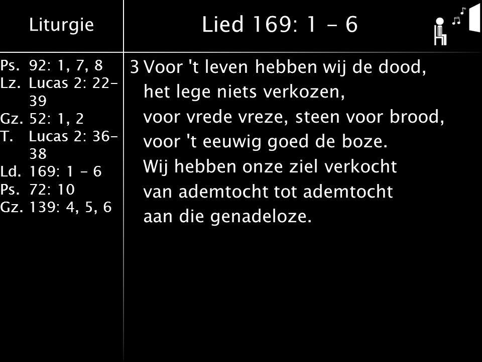 Liturgie Ps.92: 1, 7, 8 Lz.Lucas 2: 22- 39 Gz.52: 1, 2 T.Lucas 2: 36- 38 Ld.169: 1 - 6 Ps.72: 10 Gz.139: 4, 5, 6 3Voor t leven hebben wij de dood, het lege niets verkozen, voor vrede vreze, steen voor brood, voor t eeuwig goed de boze.