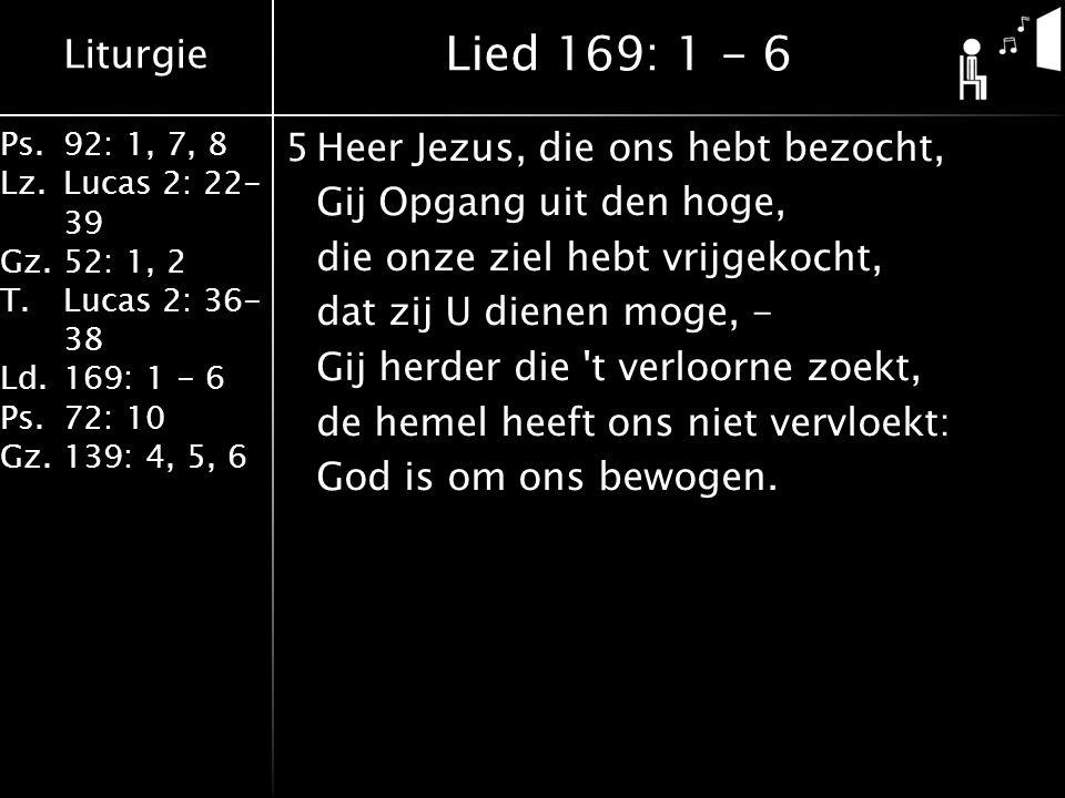 Liturgie Ps.92: 1, 7, 8 Lz.Lucas 2: 22- 39 Gz.52: 1, 2 T.Lucas 2: 36- 38 Ld.169: 1 - 6 Ps.72: 10 Gz.139: 4, 5, 6 5Heer Jezus, die ons hebt bezocht, Gij Opgang uit den hoge, die onze ziel hebt vrijgekocht, dat zij U dienen moge, - Gij herder die t verloorne zoekt, de hemel heeft ons niet vervloekt: God is om ons bewogen.