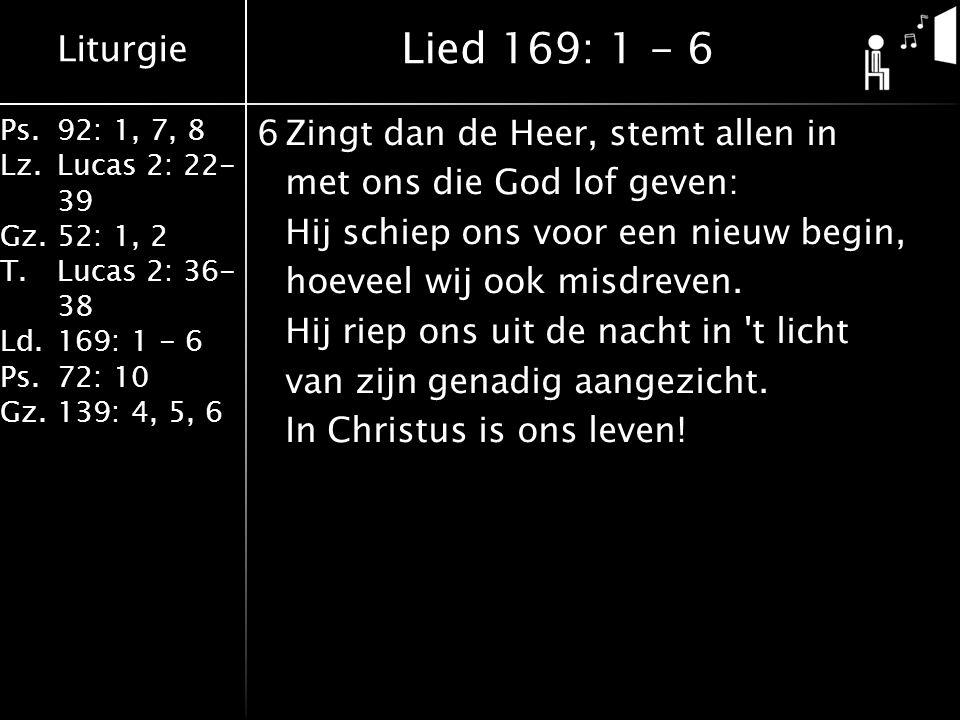 Liturgie Ps.92: 1, 7, 8 Lz.Lucas 2: 22- 39 Gz.52: 1, 2 T.Lucas 2: 36- 38 Ld.169: 1 - 6 Ps.72: 10 Gz.139: 4, 5, 6 6Zingt dan de Heer, stemt allen in met ons die God lof geven: Hij schiep ons voor een nieuw begin, hoeveel wij ook misdreven.