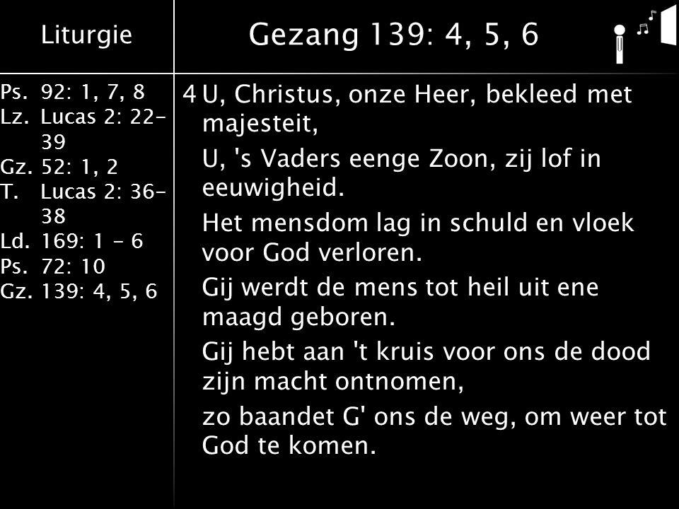 Liturgie Ps.92: 1, 7, 8 Lz.Lucas 2: 22- 39 Gz.52: 1, 2 T.Lucas 2: 36- 38 Ld.169: 1 - 6 Ps.72: 10 Gz.139: 4, 5, 6 4U, Christus, onze Heer, bekleed met majesteit, U, s Vaders eenge Zoon, zij lof in eeuwigheid.