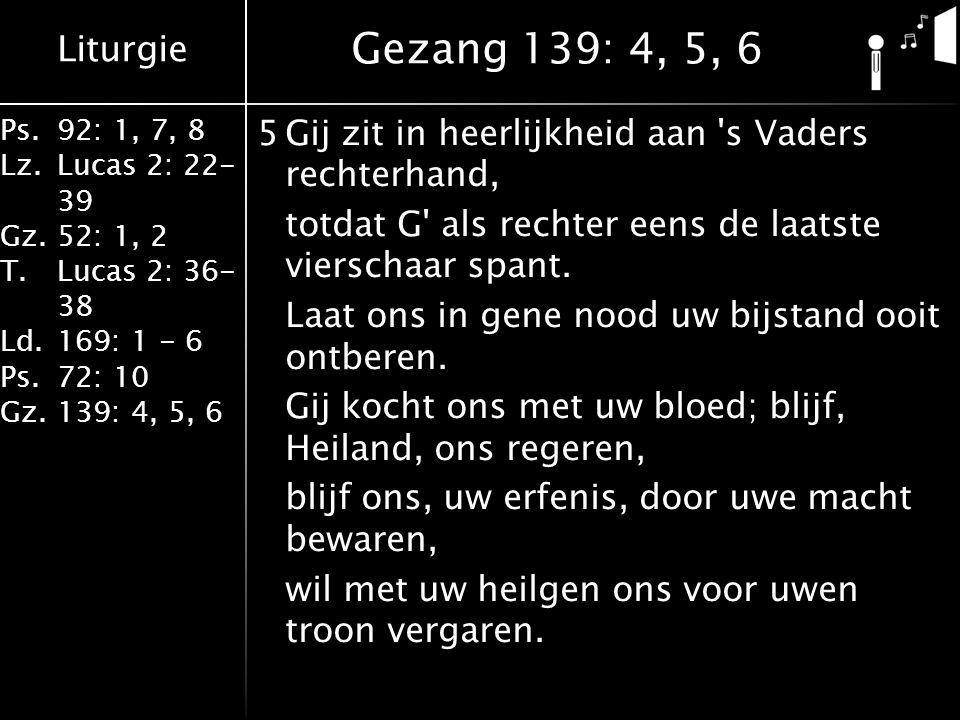 Liturgie Ps.92: 1, 7, 8 Lz.Lucas 2: 22- 39 Gz.52: 1, 2 T.Lucas 2: 36- 38 Ld.169: 1 - 6 Ps.72: 10 Gz.139: 4, 5, 6 5Gij zit in heerlijkheid aan s Vaders rechterhand, totdat G als rechter eens de laatste vierschaar spant.