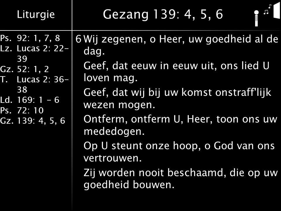 Liturgie Ps.92: 1, 7, 8 Lz.Lucas 2: 22- 39 Gz.52: 1, 2 T.Lucas 2: 36- 38 Ld.169: 1 - 6 Ps.72: 10 Gz.139: 4, 5, 6 6Wij zegenen, o Heer, uw goedheid al de dag.