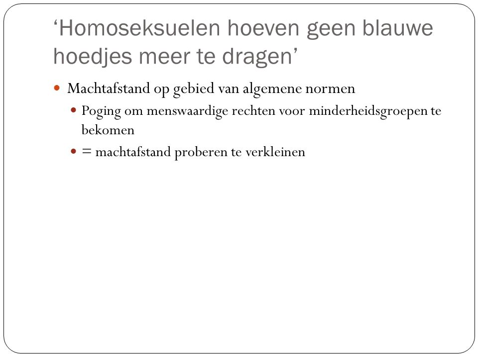 'Homoseksuelen hoeven geen blauwe hoedjes meer te dragen' Machtafstand op gebied van algemene normen Poging om menswaardige rechten voor minderheidsgr