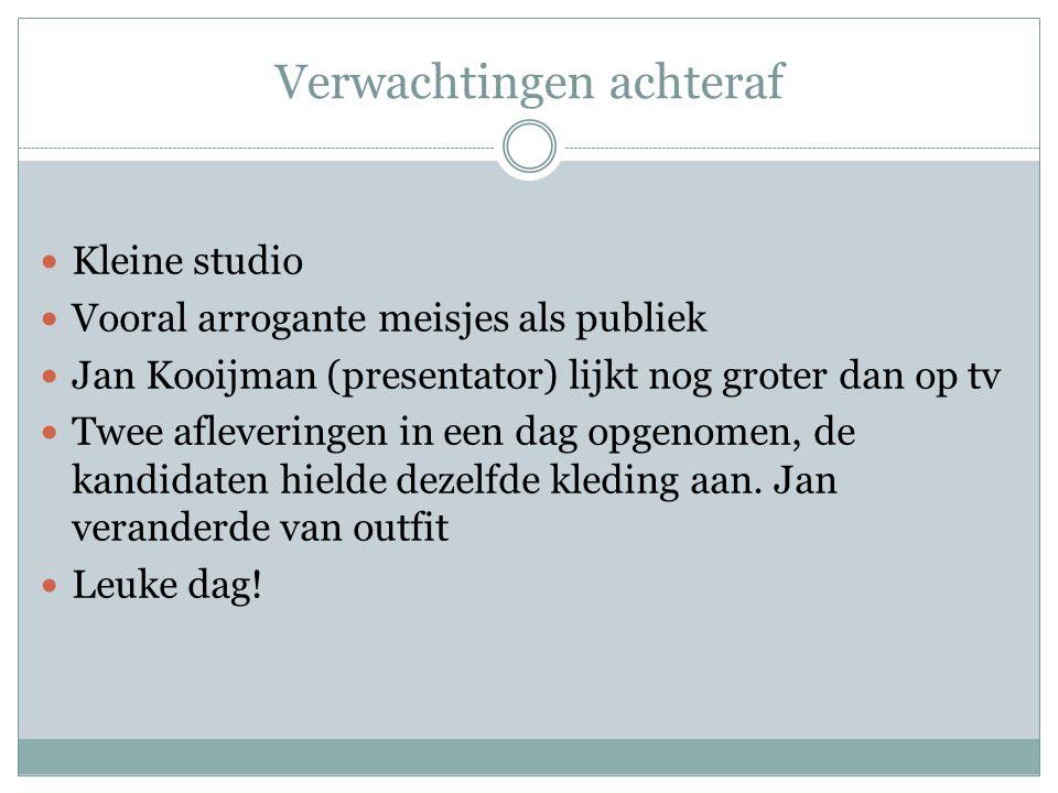 Verwachtingen achteraf Kleine studio Vooral arrogante meisjes als publiek Jan Kooijman (presentator) lijkt nog groter dan op tv Twee afleveringen in een dag opgenomen, de kandidaten hielde dezelfde kleding aan.