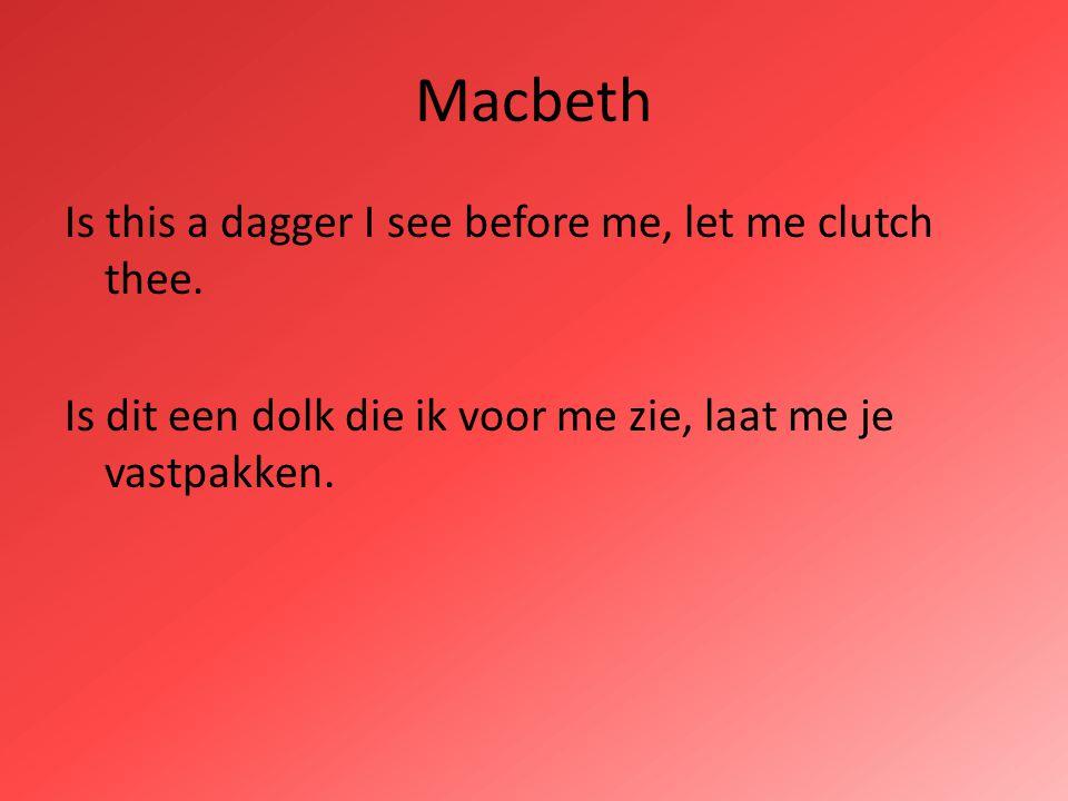 Macbeth Is this a dagger I see before me, let me clutch thee. Is dit een dolk die ik voor me zie, laat me je vastpakken.