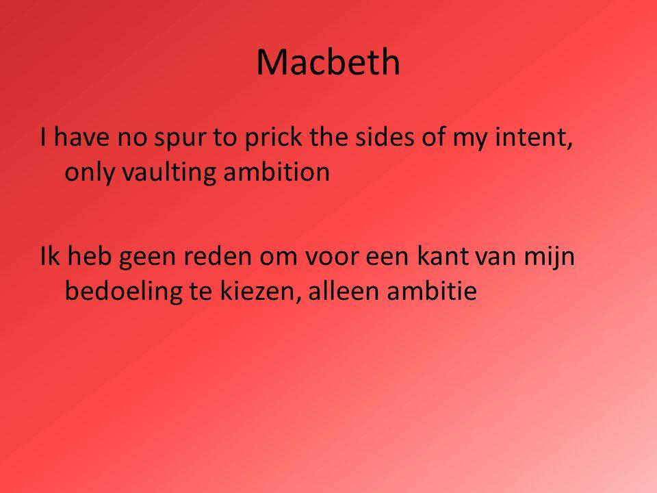 Macbeth I have no spur to prick the sides of my intent, only vaulting ambition Ik heb geen reden om voor een kant van mijn bedoeling te kiezen, alleen